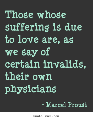 Those whose suffering is due to love are, as we say of.. Marcel Proust top love quotes
