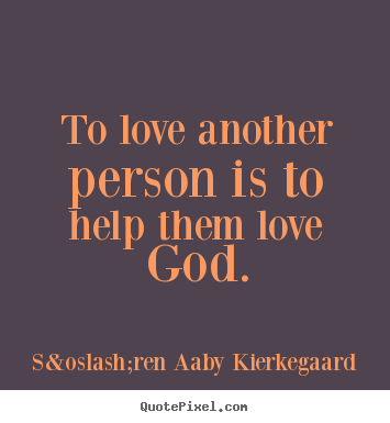 Quotes about love - To love another person is to help them love god.