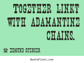 Together linkt with adamantine chains.  Edmund Spenser popular love quote
