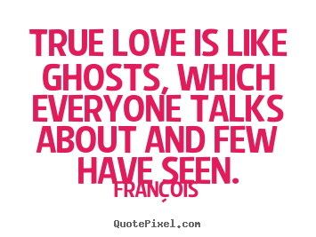 True love is like ghosts, which everyone.. Francois love quotes