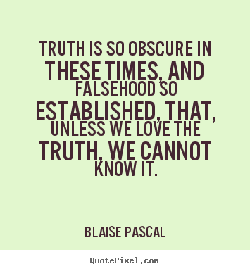 Truth is so obscure in these times, and falsehood so established,.. Blaise Pascal good love quotes