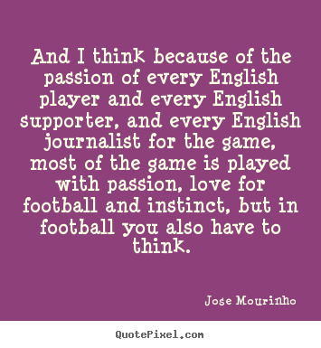 Jose Mourinho image quote - And i think because of the passion of every english player and.. - Love quotes
