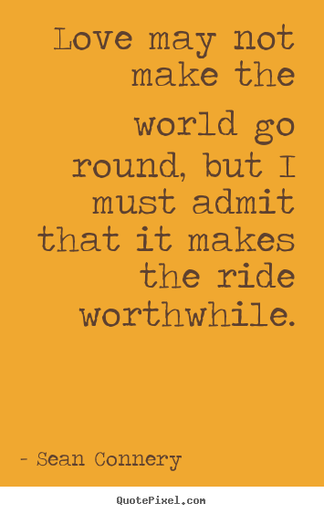 Love quote - Love may not make the world go round, but i..