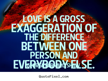 Love is a gross exaggeration of the difference between one.. George Bernard Shaw  love quote