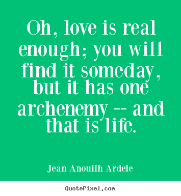 Quotes about love - Oh, love is real enough; you will find it..