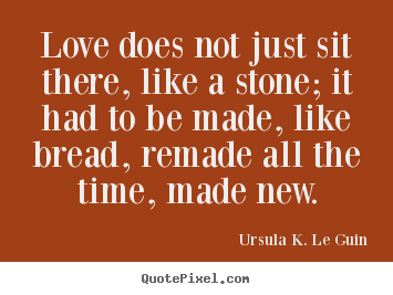 Ursula K. Le Guin poster quotes - Love does not just sit there, like a stone;.. - Love sayings