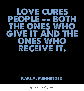 Love quotes - Love cures people -- both the ones who give it and..
