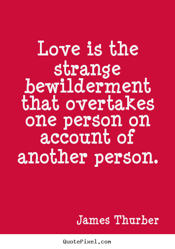 Love is the strange bewilderment that overtakes one person.. James Thurber top love quote