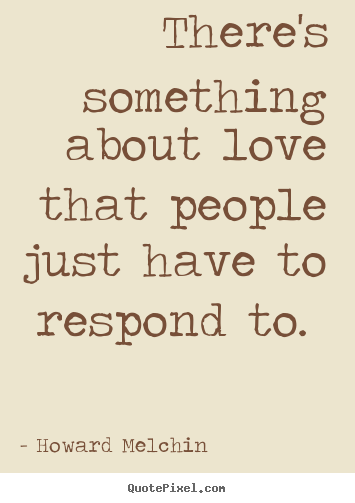 Sayings about love - There's something about love that people just have to respond..