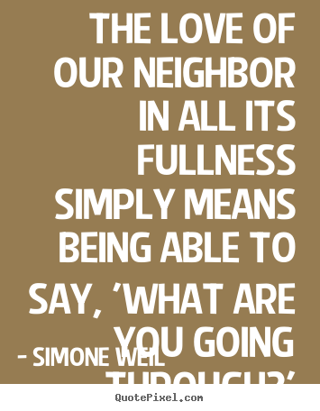Simone Weil picture quotes - The love of our neighbor in all its fullness simply means being.. - Love quotes
