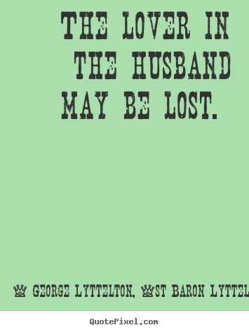 Quotes about love - The lover in the husband may be lost.