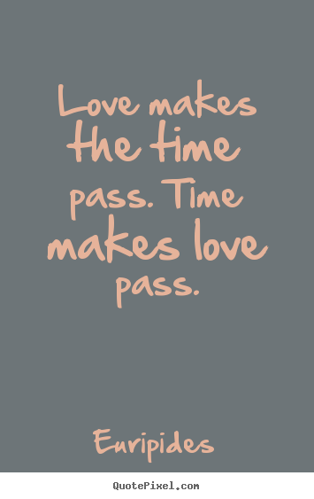 Quotes About Love And Time Passing : Love quotes - Love makes the time pass. time makes love pass.