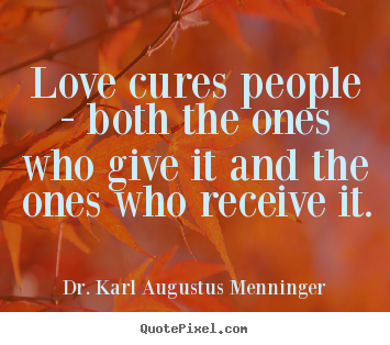 Love sayings - Love cures people - both the ones who give it and..