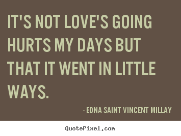 It's not love's going hurts my days but that it went.. Edna Saint Vincent Millay popular love quotes