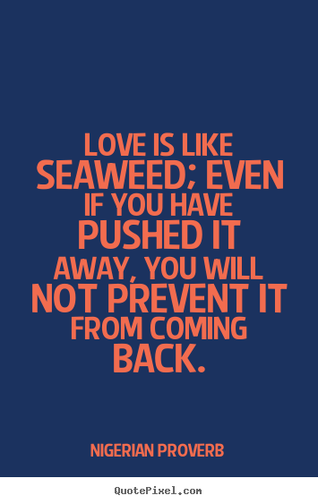 Nigerian Proverb picture quote - Love is like seaweed; even if you have pushed.. - Love quote