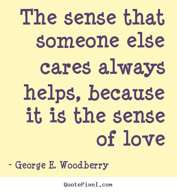 The sense that someone else cares always helps, because.. George E. Woodberry popular love quotes