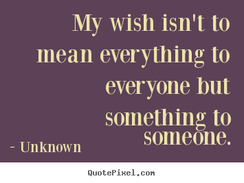 Unknown picture quote - My wish isn't to mean everything to everyone but something.. - Love quote