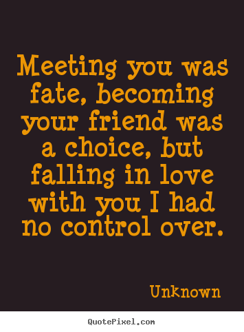 Unknown picture quote - Meeting you was fate, becoming your friend was a choice, but falling in.. - Love quote