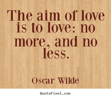 How to design picture quotes about love - The aim of love is to love: no more, and no less.