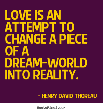 Love quote - Love is an attempt to change a piece of a dream-world into reality.