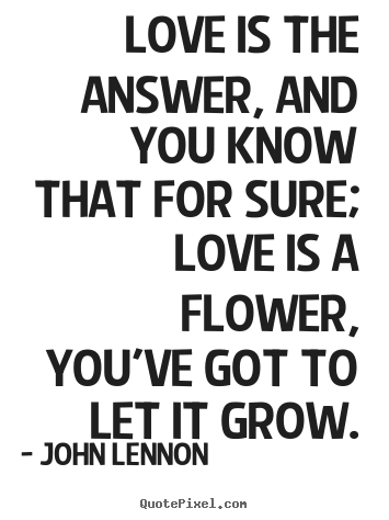 Love quotes - Love is the answer, and you know that for sure; love is ...