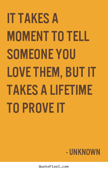 Quotes about love - It takes a moment to tell someone you love them, but it..