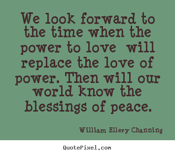 Quotes about love - We look forward to the time when the power to love will replace the..