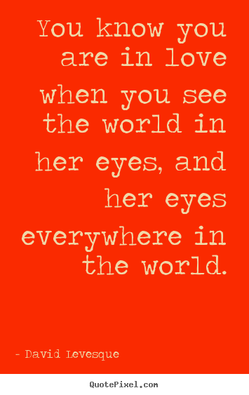 You know you are in love when you see the world in her.. David Levesque great love quote