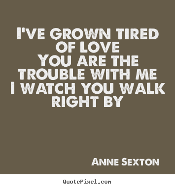 Love quotes - I've grown tired of loveyou are the trouble with..