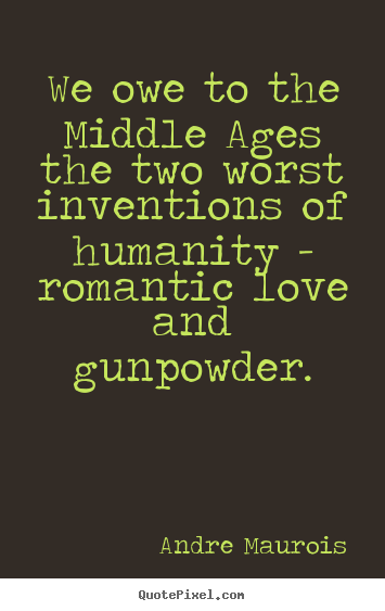 Andre Maurois picture quotes - We owe to the middle ages the two worst inventions.. - Love quote