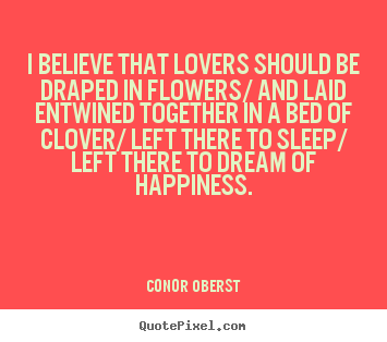 Quotes about love - I believe that lovers should be draped in flowers/..