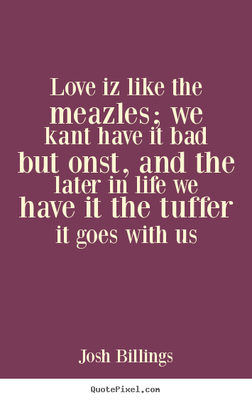 Love iz like the meazles; we kant have it bad but.. Josh Billings popular love sayings