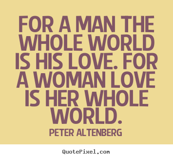 Love quotes - For a man the whole world is his love. for a..