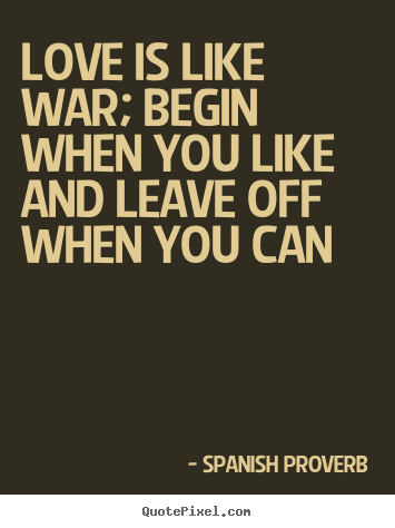 Spanish Proverb image quote - Love is like war; begin when you like and leave.. - Love quote