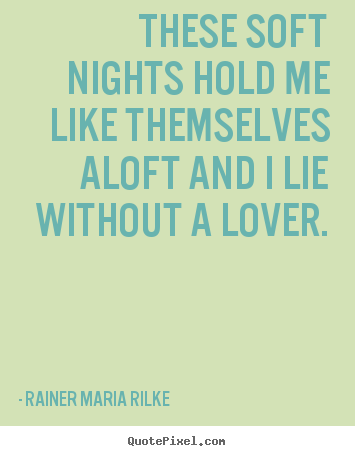 Love quotes - These soft nights hold me like themselves aloft and i lie without..