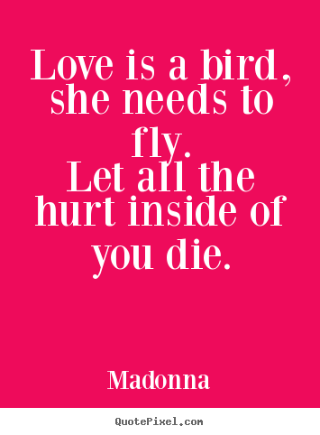 Quote about love - Love is a bird, she needs to fly.let all the hurt inside of you..