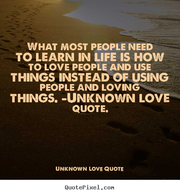 What most people need to learn in life is how to.. Unknown Love Quote good love quotes