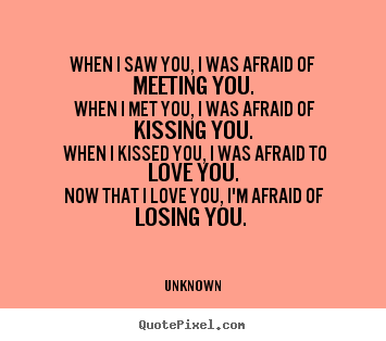 Unknown picture quotes - When i saw you, i was afraid of ...