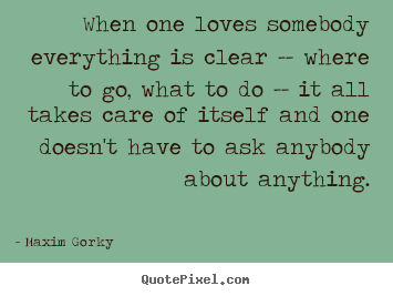 Love quote - When one loves somebody everything is clear -- where to..