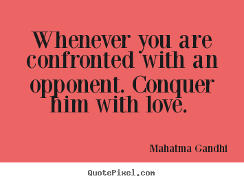 Whenever you are confronted with an opponent. conquer.. Mahatma Gandhi famous love quotes