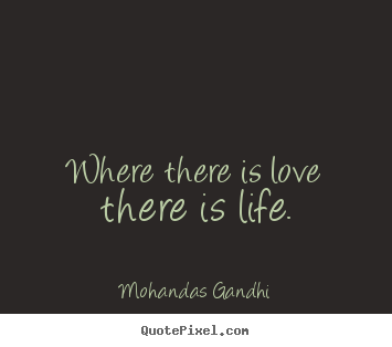 Where there is love there is life. Mohandas Gandhi great love quotes