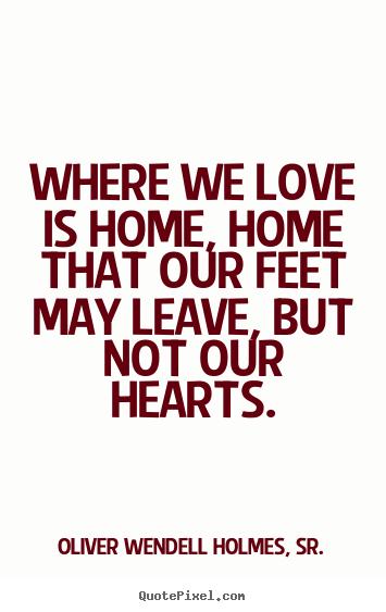 Quote about love - Where we love is home, home that our feet may leave, but..