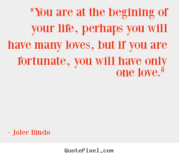"Love quote - ""you are at the begining of your life, perhaps.."