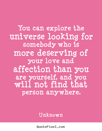 Unknown picture quotes - You can explore the universe looking for somebody who is more.. - Love quote