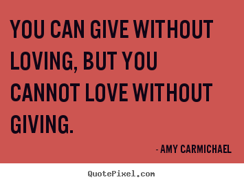 Design custom picture sayings about love - You can give without loving, but you cannot love without giving.