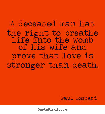 Quotes about love - A deceased man has the right to breathe life into the womb of his wife..
