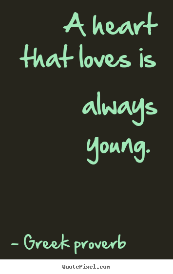Greek Quotes About Love Simple Greek Proverb Picture Quotes A Heart That Loves Is Always Young