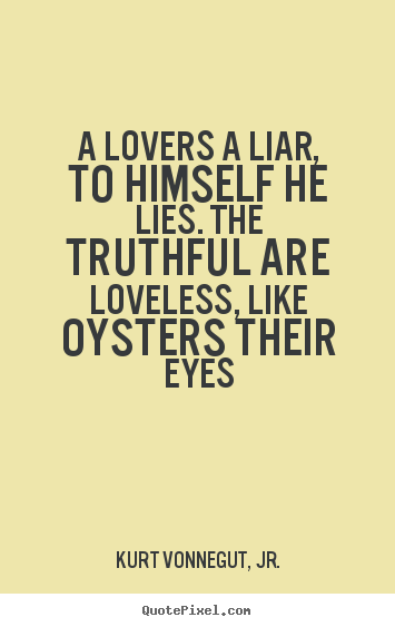 A lovers a liar, to himself he lies. the truthful are loveless,.. Kurt Vonnegut, Jr. popular love quotes