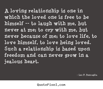 Leo F. Buscaglia Picture Quotes   A Loving Relationship Is One In Which The  Loved