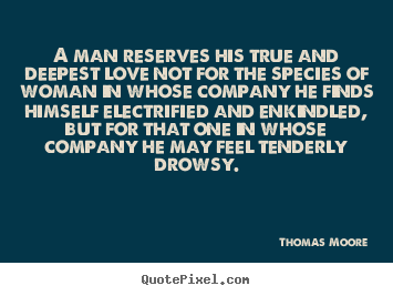 Thomas Moore picture quote - A man reserves his true and deepest love not for.. - Love quotes